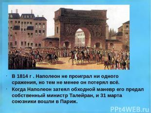 В 1814 г . Наполеон не проиграл ни одного сражения, но тем не менее он потерял в