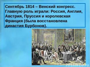 Сентябрь 1814 – Венский конгресс. Главную роль играли: Россия, Англия, Австрия,