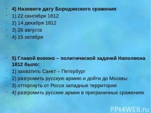 4) Назовите дату Бородинского сражения: 1) 22 сентября 1812 2) 14 декабря 1812 3