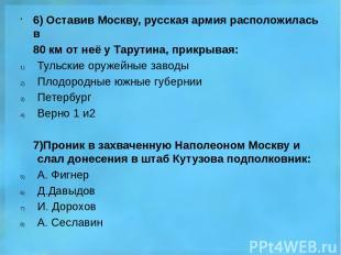 6) Оставив Москву, русская армия расположилась в 80 км от неё у Тарутина, прикры