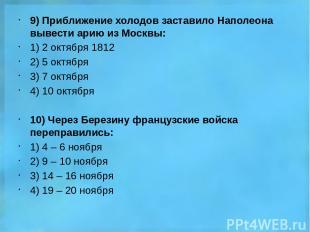 9) Приближение холодов заставило Наполеона вывести арию из Москвы: 1) 2 октября