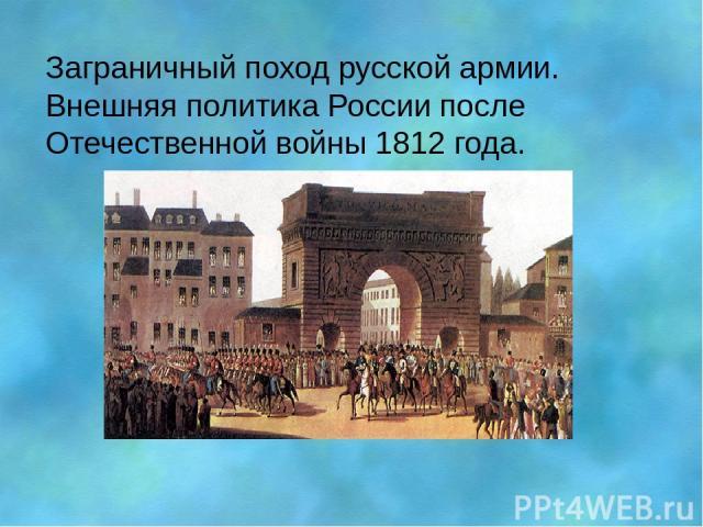 Заграничный поход русской армии. Внешняя политика России после Отечественной войны 1812 года.