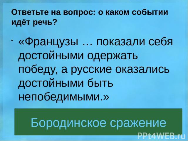 Ответьте на вопрос: о каком событии идёт речь? «Французы … показали себя достойными одержать победу, а русские оказались достойными быть непобедимыми.» Бородинское сражение