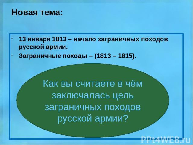 Новая тема: 13 января 1813 – начало заграничных походов русской армии. Заграничные походы – (1813 – 1815). Как вы считаете в чём заключалась цель заграничных походов русской армии?