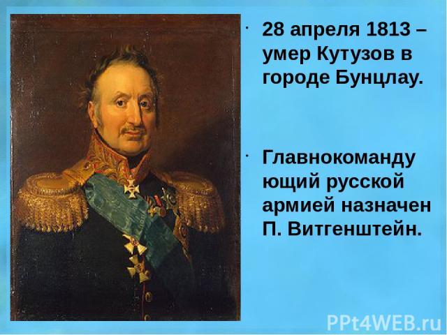 28 апреля 1813 – умер Кутузов в городе Бунцлау. Главнокомандующий русской армией назначен П. Витгенштейн.