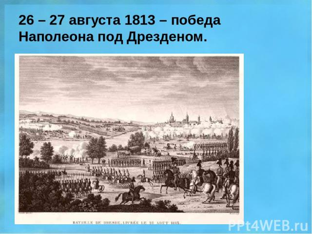 26 – 27 августа 1813 – победа Наполеона под Дрезденом.