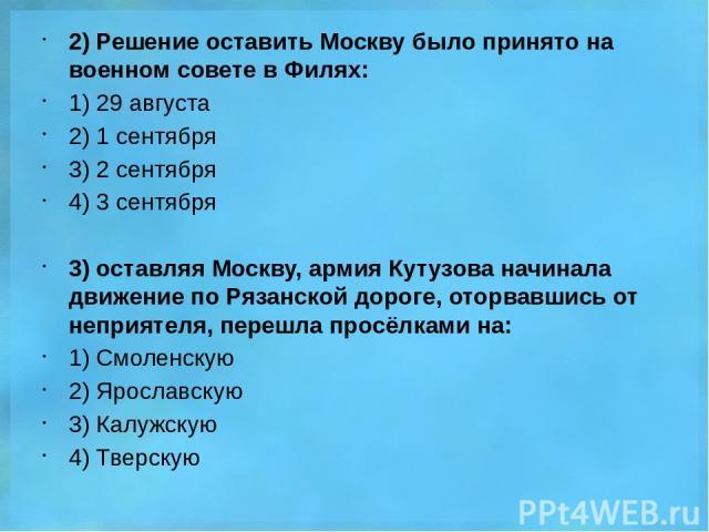 2) Решение оставить Москву было принято на военном совете в Филях: 1) 29 августа 2) 1 сентября 3) 2 сентября 4) 3 сентября 3) оставляя Москву, армия Кутузова начинала движение по Рязанской дороге, оторвавшись от неприятеля, перешла просёлками на: 1)…