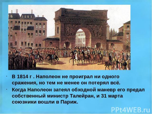 В 1814 г . Наполеон не проиграл ни одного сражения, но тем не менее он потерял всё. Когда Наполеон затеял обходной маневр его предал собственный министр Талейран, и 31 марта союзники вошли в Париж.