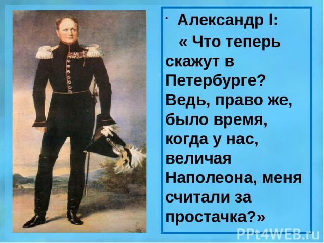 Александр l: « Что теперь скажут в Петербурге? Ведь, право же, было время, когда у нас, величая Наполеона, меня считали за простачка?»