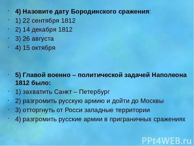 4) Назовите дату Бородинского сражения: 1) 22 сентября 1812 2) 14 декабря 1812 3) 26 августа 4) 15 октября 5) Главой военно – политической задачей Наполеона 1812 было: 1) захватить Санкт – Петербург 2) разгромить русскую армию и дойти до Москвы 3) о…