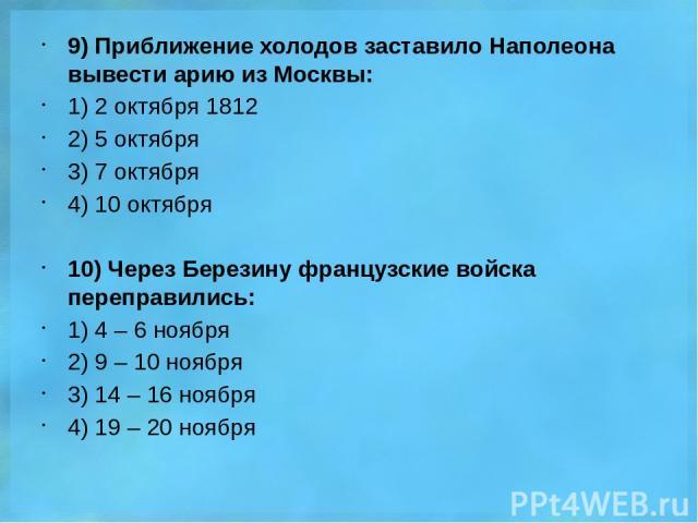 9) Приближение холодов заставило Наполеона вывести арию из Москвы: 1) 2 октября 1812 2) 5 октября 3) 7 октября 4) 10 октября 10) Через Березину французские войска переправились: 1) 4 – 6 ноября 2) 9 – 10 ноября 3) 14 – 16 ноября 4) 19 – 20 ноября
