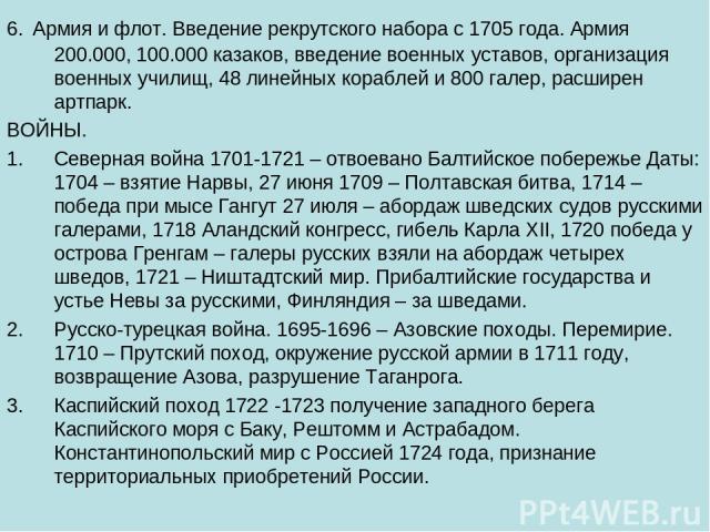 6. Армия и флот. Введение рекрутского набора с 1705 года. Армия 200.000, 100.000 казаков, введение военных уставов, организация военных училищ, 48 линейных кораблей и 800 галер, расширен артпарк. ВОЙНЫ. Северная война 1701-1721 – отвоевано Балтийско…