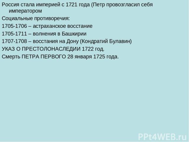Россия стала империей с 1721 года (Петр провозгласил себя императором Социальные противоречия: 1705-1706 – астраханское восстание 1705-1711 – волнения в Башкирии 1707-1708 – восстания на Дону (Кондратий Булавин) УКАЗ О ПРЕСТОЛОНАСЛЕДИИ 1722 год. Сме…