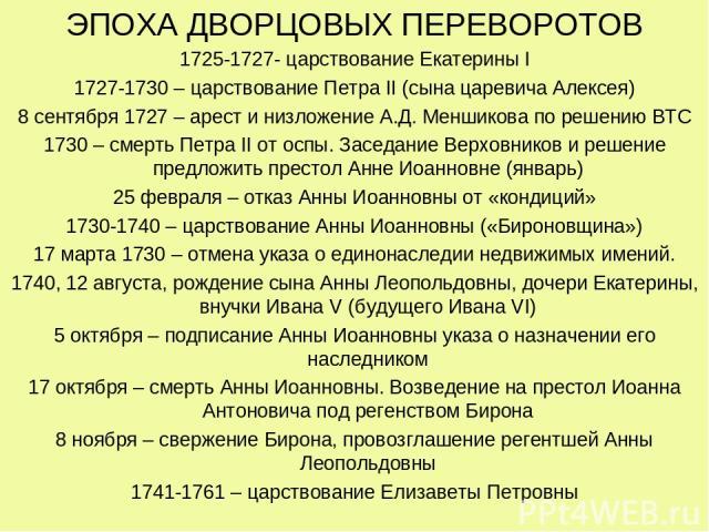 ЭПОХА ДВОРЦОВЫХ ПЕРЕВОРОТОВ 1725-1727- царствование Екатерины I 1727-1730 – царствование Петра II (сына царевича Алексея) 8 сентября 1727 – арест и низложение А.Д. Меншикова по решению ВТС 1730 – смерть Петра II от оспы. Заседание Верховников и реше…