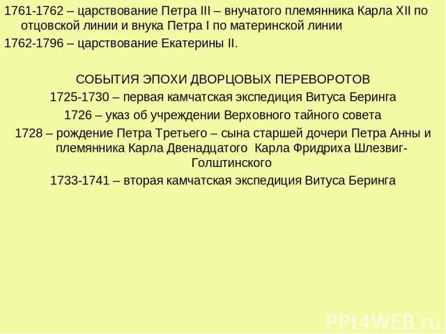 1761-1762 – царствование Петра III – внучатого племянника Карла XII по отцовской линии и внука Петра I по материнской линии 1762-1796 – царствование Екатерины II. СОБЫТИЯ ЭПОХИ ДВОРЦОВЫХ ПЕРЕВОРОТОВ 1725-1730 – первая камчатская экспедиция Витуса Бе…
