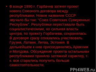 В конце 1990 г. Горбачев затеял проект нового Союзного договора между республика