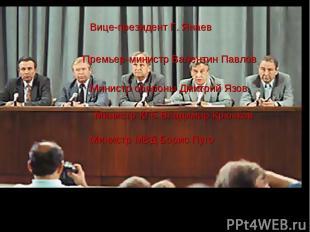 Вице-президент Г. Янаев Премьер-министр Валентин Павлов Министр обороны Дмитрий