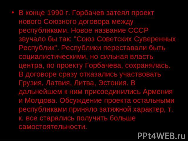 В конце 1990 г. Горбачев затеял проект нового Союзного договора между республиками. Новое название СССР звучало бы так: