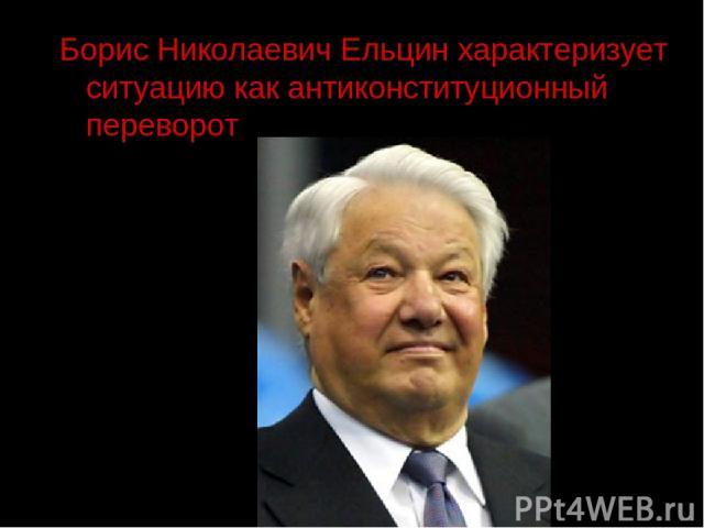 Борис Николаевич Ельцин характеризует ситуацию как антиконституционный переворот