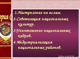 1.Наступление на ислам. 2.Советизация национальных культур. 3.Уничтожение национ