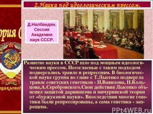 Развитие науки в СССР шло под мощным идеологи-ческим прессом. Несогласные с таки