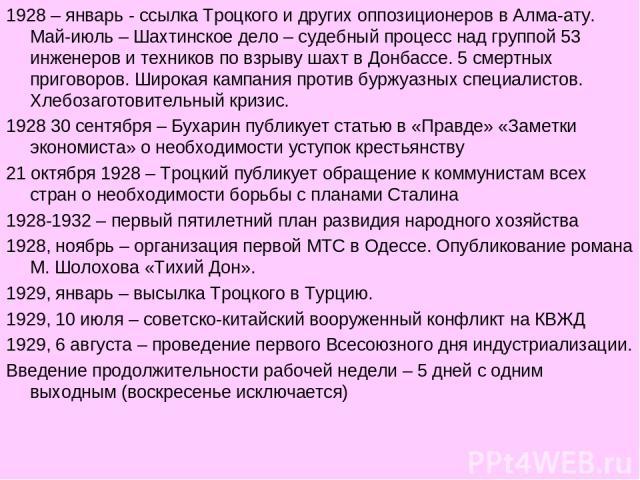 1928 – январь - ссылка Троцкого и других оппозиционеров в Алма-ату. Май-июль – Шахтинское дело – судебный процесс над группой 53 инженеров и техников по взрыву шахт в Донбассе. 5 смертных приговоров. Широкая кампания против буржуазных специалистов. …