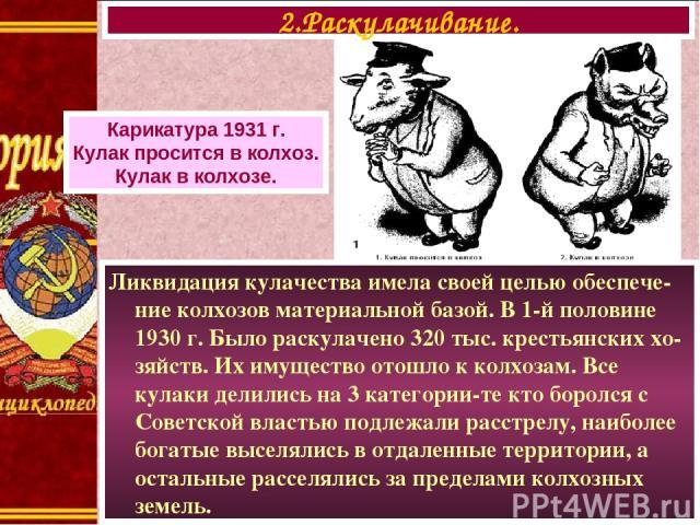 Ликвидация кулачества имела своей целью обеспече-ние колхозов материальной базой. В 1-й половине 1930 г. Было раскулачено 320 тыс. крестьянских хо-зяйств. Их имущество отошло к колхозам. Все кулаки делились на 3 категории-те кто боролся с Советской …