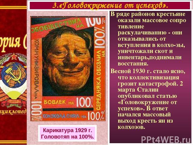 В ряде районов крестьяне оказали массовое сопро тивление раскулачиванию - они отказывались от вступления в колхо-зы, уничтожали скот и инвентарь,поднимали восстания. Весной 1930 г. стало ясно, что коллективизация грозит катастрофой. 2 марта Сталин о…