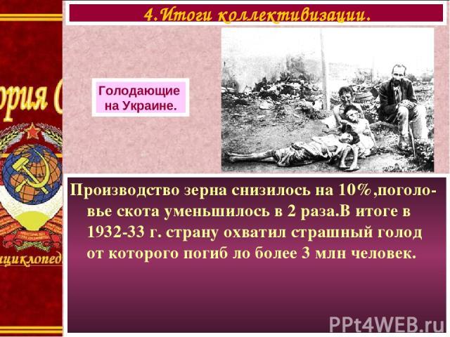 Производство зерна снизилось на 10%,поголо-вье скота уменьшилось в 2 раза.В итоге в 1932-33 г. страну охватил страшный голод от которого погиб ло более 3 млн человек. 4.Итоги коллективизации. Голодающие на Украине.
