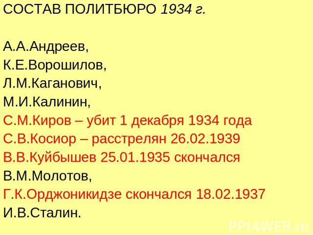 СОСТАВ ПОЛИТБЮРО 1934 г. А.А.Андреев, К.Е.Ворошилов, Л.М.Каганович, М.И.Калинин, С.М.Киров – убит 1 декабря 1934 года С.В.Косиор – расстрелян 26.02.1939 В.В.Куйбышев 25.01.1935 скончался В.М.Молотов, Г.К.Орджоникидзе скончался 18.02.1937 И.В.Сталин.