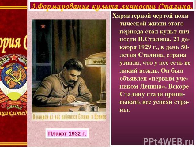 Характерной чертой поли тической жизни этого периода стал культ лич ности И.Сталина. 21 де-кабря 1929 г., в день 50-летия Сталина, страна узнала, что у нее есть ве ликий вождь. Он был объявлен «первым уче- ником Ленина». Вскоре Сталину стали припи-с…