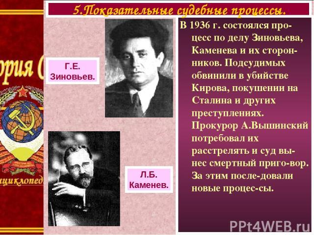 В 1936 г. состоялся про-цесс по делу Зиновьева, Каменева и их сторон-ников. Подсудимых обвинили в убийстве Кирова, покушении на Сталина и других преступлениях. Прокурор А.Вышинский потребовал их расстрелять и суд вы-нес смертный приго-вор. За этим п…