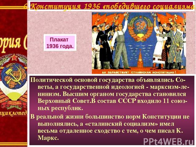 Политической основой государства объявлялись Со-веты, а государственной идеологией - марксизм-ле-нинизм. Высшим органом государства становился Верховный Совет.В состав СССР входило 11 союз-ных республик. В реальной жизни большинство норм Конституции…