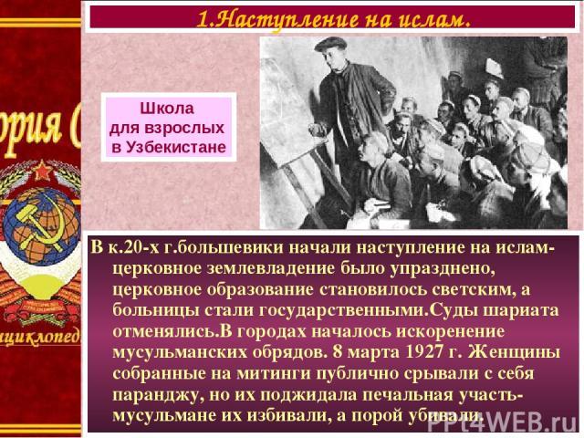 В к.20-х г.большевики начали наступление на ислам- церковное землевладение было упразднено, церковное образование становилось светским, а больницы стали государственными.Суды шариата отменялись.В городах началось искоренение мусульманских обрядов. 8…