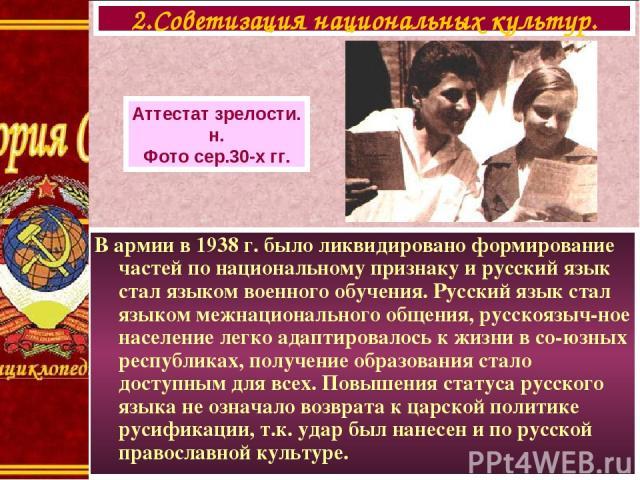 В армии в 1938 г. было ликвидировано формирование частей по национальному признаку и русский язык стал языком военного обучения. Русский язык стал языком межнационального общения, русскоязыч-ное население легко адаптировалось к жизни в со-юзных респ…