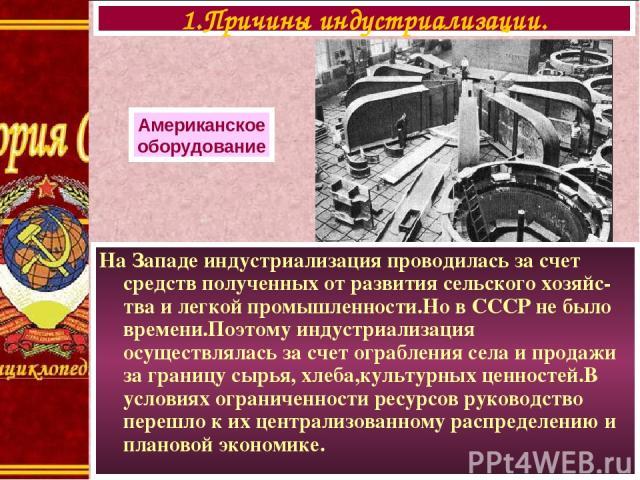 На Западе индустриализация проводилась за счет средств полученных от развития сельского хозяйс-тва и легкой промышленности.Но в СССР не было времени.Поэтому индустриализация осуществлялась за счет ограбления села и продажи за границу сырья, хлеба,ку…