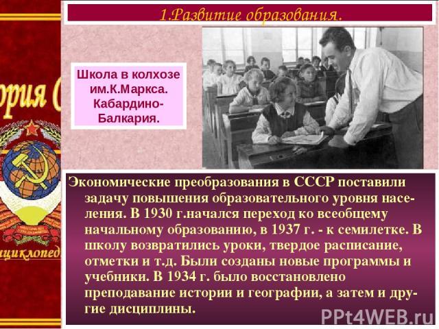 Экономические преобразования в СССР поставили задачу повышения образовательного уровня насе-ления. В 1930 г.начался переход ко всеобщему начальному образованию, в 1937 г. - к семилетке. В школу возвратились уроки, твердое расписание, отметки и т.д. …