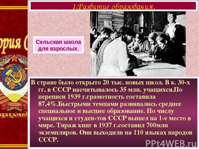 В стране было открыто 20 тыс. новых школ. В к. 30-х гг. в СССР насчитывалось 35 млн. учащихся.По переписи 1939 г.грамотность составила 87,4%.Быстрыми темпами развивались среднее специальное и высшее образование. По числу учащихся и студен-тов СССР в…