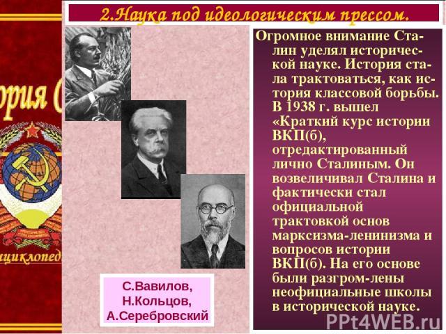 Огромное внимание Ста-лин уделял историчес-кой науке. История ста-ла трактоваться, как ис-тория классовой борьбы. В 1938 г. вышел «Краткий курс истории ВКП(б), отредактированный лично Сталиным. Он возвеличивал Сталина и фактически стал официальной т…