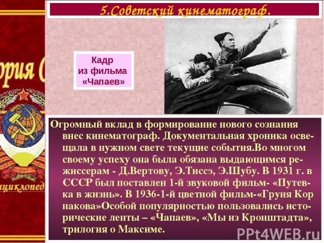 Огромный вклад в формирование нового сознания внес кинематограф. Документальная хроника осве-щала в нужном свете текущие события.Во многом своему успеху она была обязана выдающимся ре-жиссерам - Д.Вертову, Э.Тиссэ, Э.Шубу. В 1931 г. в СССР был поста…