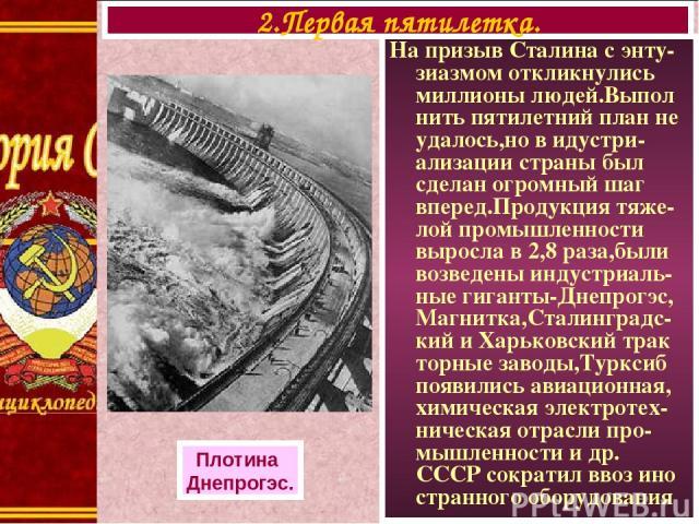 На призыв Сталина с энту-зиазмом откликнулись миллионы людей.Выпол нить пятилетний план не удалось,но в идустри-ализации страны был сделан огромный шаг вперед.Продукция тяже-лой промышленности выросла в 2,8 раза,были возведены индустриаль-ные гигант…