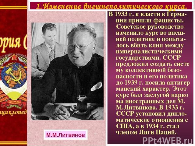В 1933 г. к власти в Герма-нии пришли фашисты. Советское руководство изменило курс во внеш-ней политике и попыта-лось вбить клин между империалистическими государствами. СССР предложил создать систе му коллективной безо-пасности и его политика до 19…
