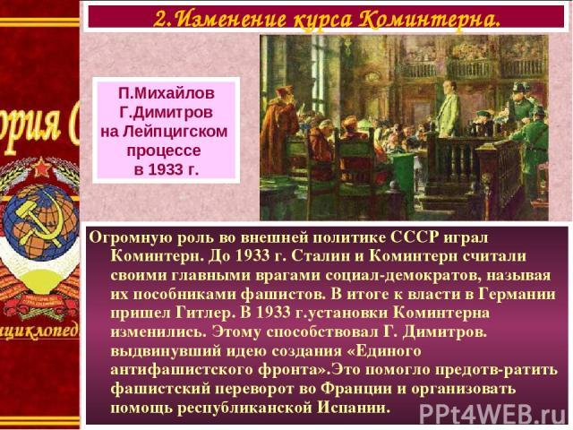Огромную роль во внешней политике СССР играл Коминтерн. До 1933 г. Сталин и Коминтерн считали своими главными врагами социал-демократов, называя их пособниками фашистов. В итоге к власти в Германии пришел Гитлер. В 1933 г.установки Коминтерна измени…
