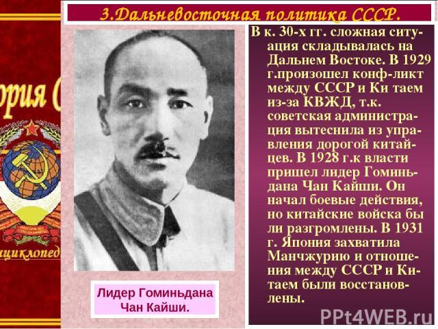 В к. 30-х гг. сложная ситу-ация складывалась на Дальнем Востоке. В 1929 г.произошел конф-ликт между СССР и Ки таем из-за КВЖД, т.к. советская администра-ция вытеснила из упра-вления дорогой китай-цев. В 1928 г.к власти пришел лидер Гоминь-дана Чан К…