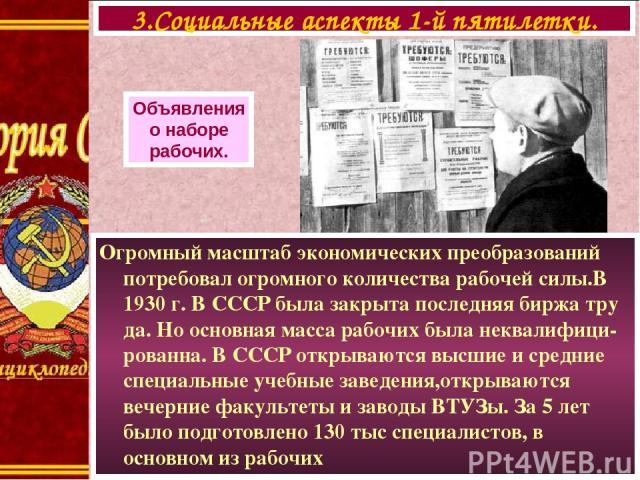 Огромный масштаб экономических преобразований потребовал огромного количества рабочей силы.В 1930 г. В СССР была закрыта последняя биржа тру да. Но основная масса рабочих была неквалифици-рованна. В СССР открываются высшие и средние специальные учеб…