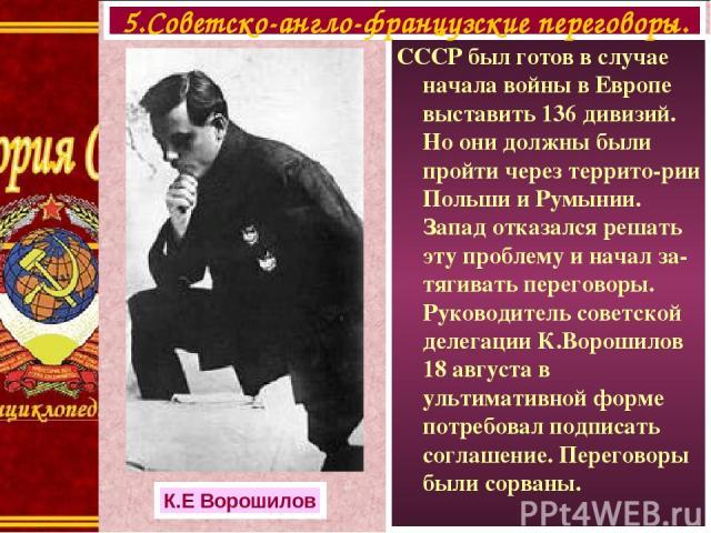 СССР был готов в случае начала войны в Европе выставить 136 дивизий. Но они должны были пройти через террито-рии Польши и Румынии. Запад отказался решать эту проблему и начал за-тягивать переговоры. Руководитель советской делегации К.Ворошилов 18 ав…