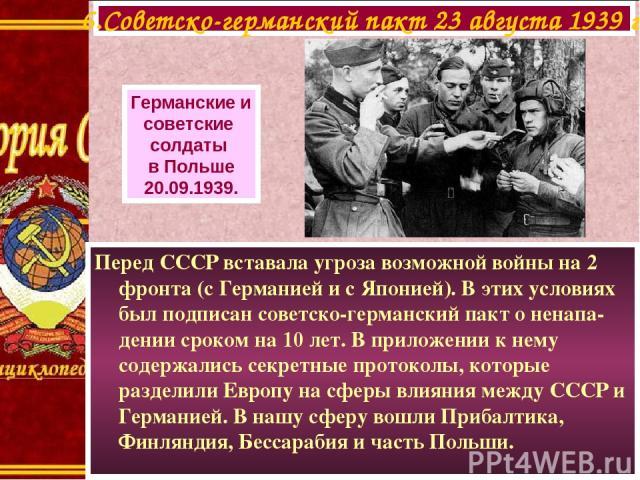 Перед СССР вставала угроза возможной войны на 2 фронта (с Германией и с Японией). В этих условиях был подписан советско-германский пакт о ненапа-дении сроком на 10 лет. В приложении к нему содержались секретные протоколы, которые разделили Европу на…