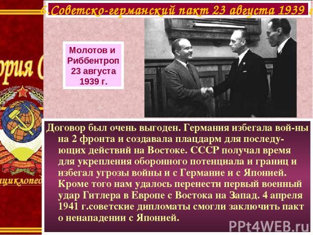 Договор был очень выгоден. Германия избегала вой-ны на 2 фронта и создавала плацдарм для последу-ющих действий на Востоке. СССР получал время для укрепления оборонного потенциала и границ и избегал угрозы войны и с Германие и с Японией. Кроме того н…