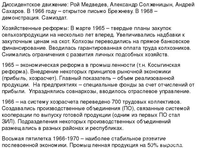 Диссидентское движение: Рой Медведев, Александр Солженицын, Андрей Сахаров. В 1966 году – открытое письмо Брежневу. В 1968 – демонстрация. Самиздат. Хозяйственные реформы: В марте 1965 – твердые планы закупок сельхозпродукции на несколько лет вперед…