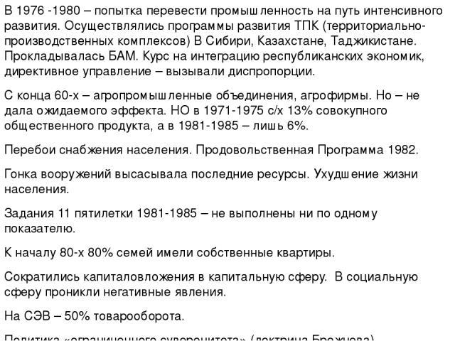 В 1976 -1980 – попытка перевести промышленность на путь интенсивного развития. Осуществлялись программы развития ТПК (территориально-производственных комплексов) В Сибири, Казахстане, Таджикистане. Прокладывалась БАМ. Курс на интеграцию республиканс…